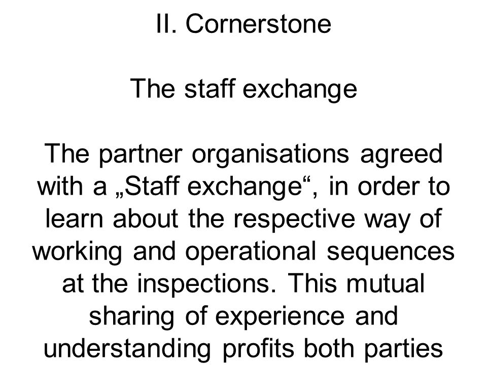 II. Cornerstone The staff exchange The partner organisations agreed with a Staff exchange, in order to learn about the respective way of working and o