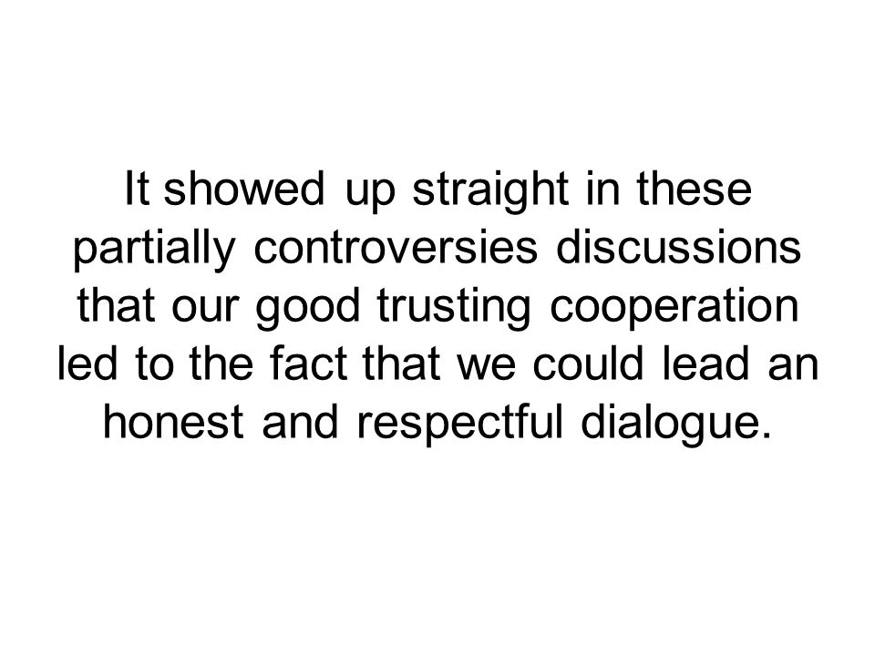 It showed up straight in these partially controversies discussions that our good trusting cooperation led to the fact that we could lead an honest and respectful dialogue.