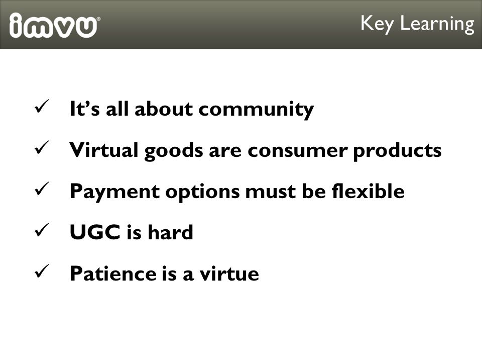 Its all about community Key Learning Virtual goods are consumer products Payment options must be flexible UGC is hard Patience is a virtue