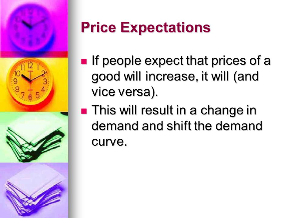 Price Expectations If people expect that prices of a good will increase, it will (and vice versa).