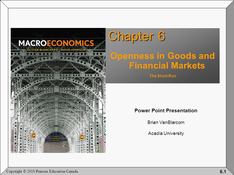 Copyright © 2010 Pearson Education Canada. 6.1 Chapter 6 Openness in Goods and Financial Markets The Short Run Power Point Presentation Brian VanBlarc