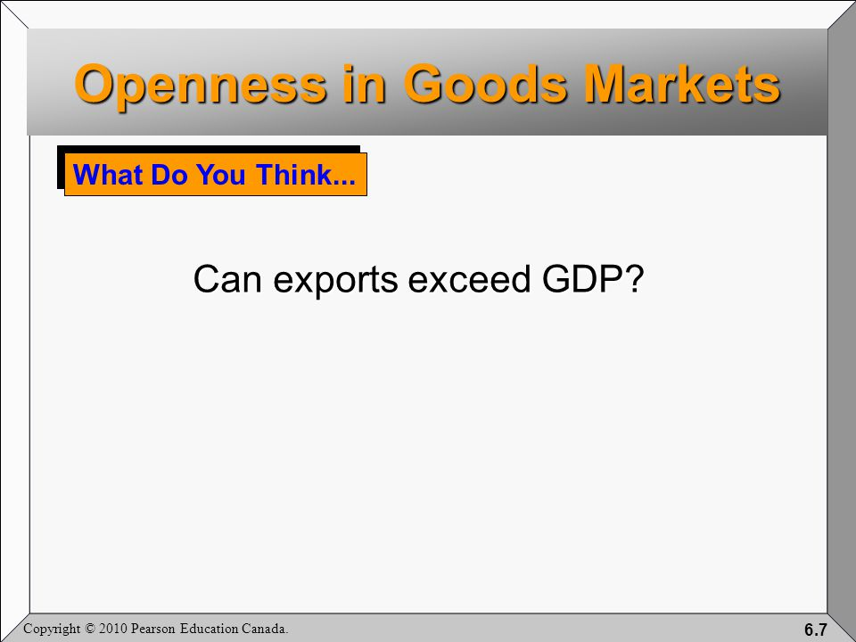 Copyright © 2010 Pearson Education Canada. 6.7 What Do You Think... Can exports exceed GDP? Openness in Goods Markets