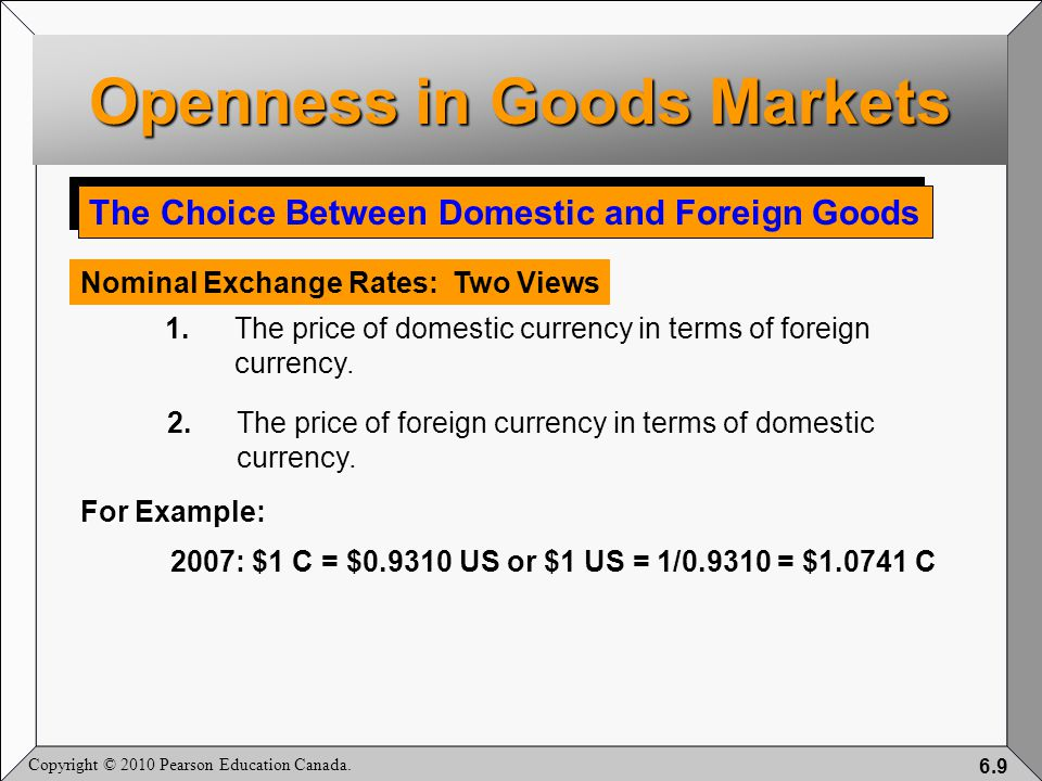 Copyright © 2010 Pearson Education Canada. 6.9 The Choice Between Domestic and Foreign Goods Nominal Exchange Rates: Two Views 1.The price of domestic
