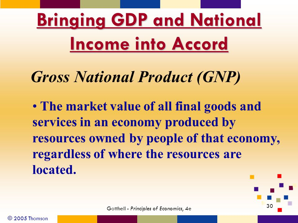 © 2005 Thomson 30 Gottheil - Principles of Economics, 4e Bringing GDP and National Income into Accord Gross National Product (GNP) The market value of all final goods and services in an economy produced by resources owned by people of that economy, regardless of where the resources are located.