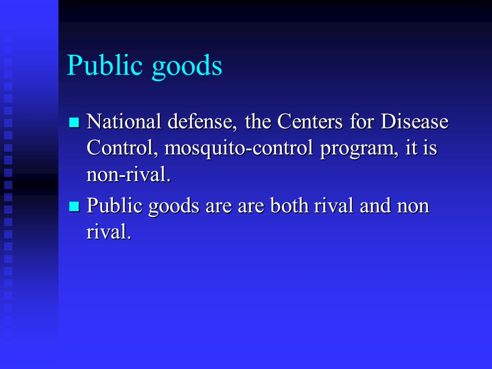 Public goods National defense, the Centers for Disease Control, mosquito-control program, it is non-rival.