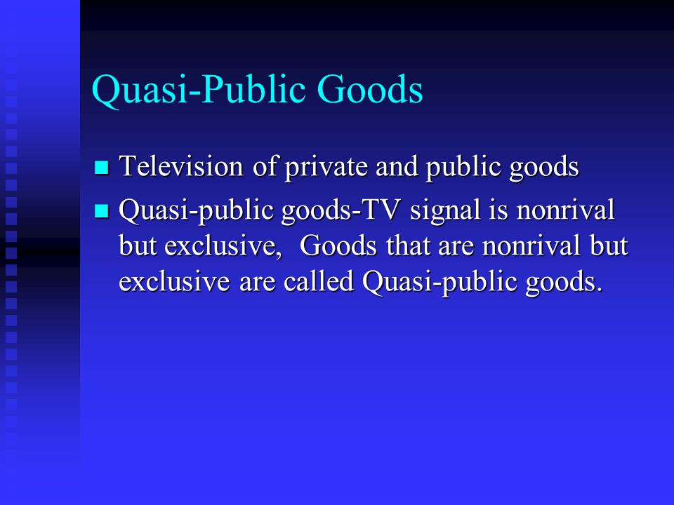 Quasi-Public Goods Television of private and public goods Television of private and public goods Quasi-public goods-TV signal is nonrival but exclusive, Goods that are nonrival but exclusive are called Quasi-public goods.