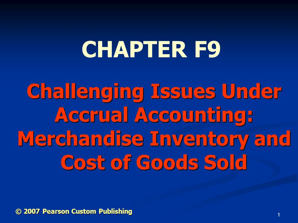 1 Challenging Issues Under Accrual Accounting: Merchandise Inventory and Cost of Goods Sold CHAPTER F9 © 2007 Pearson Custom Publishing