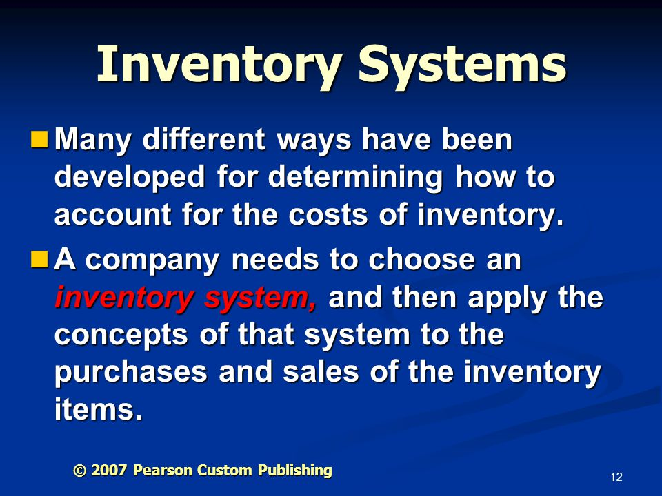 12 Inventory Systems Many different ways have been developed for determining how to account for the costs of inventory. Many different ways have been