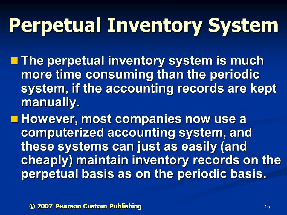 15 The perpetual inventory system is much more time consuming than the periodic system, if the accounting records are kept manually. The perpetual inv