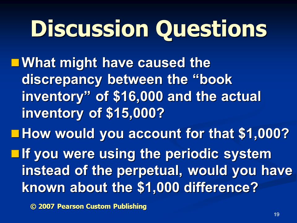 19 Discussion Questions What might have caused the discrepancy between the book inventory of $16,000 and the actual inventory of $15,000? What might h
