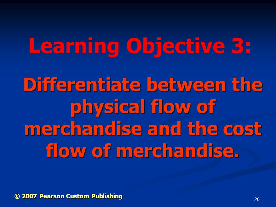 20 Differentiate between the physical flow of merchandise and the cost flow of merchandise. Learning Objective 3: © 2007 Pearson Custom Publishing