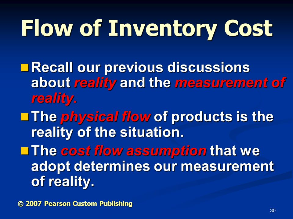 30 © 2007 Pearson Custom Publishing Flow of Inventory Cost Recall our previous discussions about reality and the measurement of reality. Recall our pr