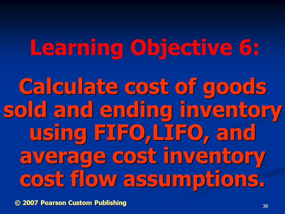 36 Calculate cost of goods sold and ending inventory using FIFO,LIFO, and average cost inventory cost flow assumptions. Learning Objective 6: © 2007 P