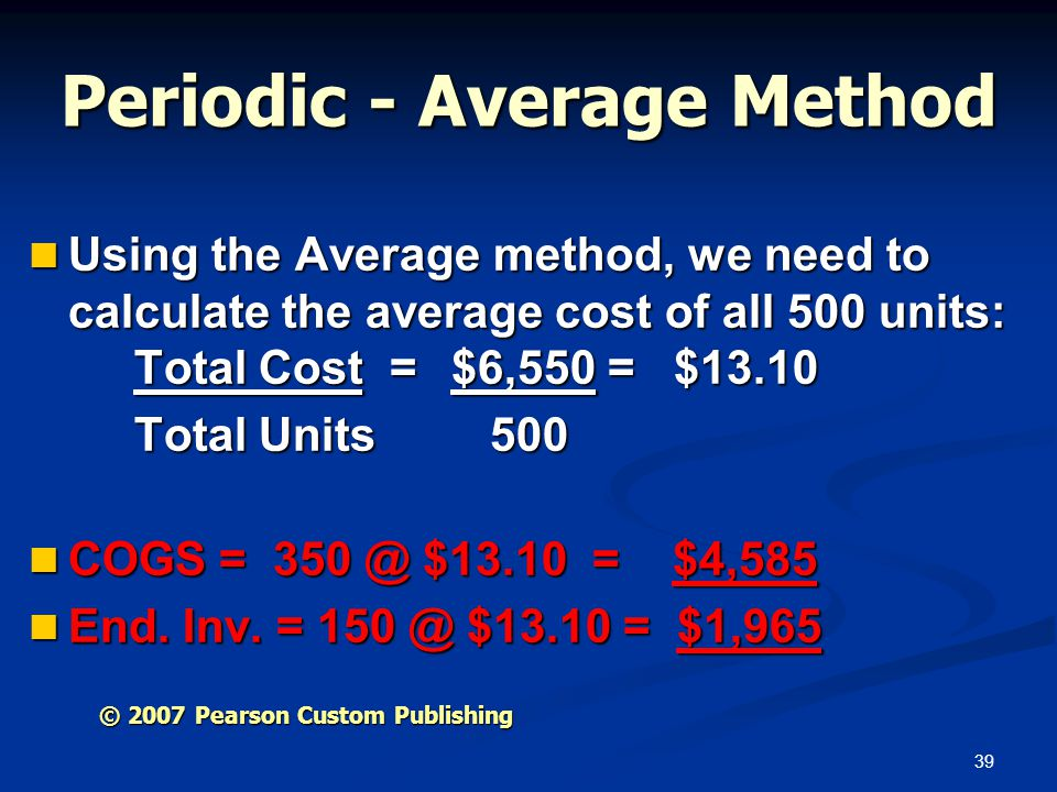 39 Periodic - Average Method Using the Average method, we need to calculate the average cost of all 500 units: Total Cost =$6,550 = $13.10 Using the A