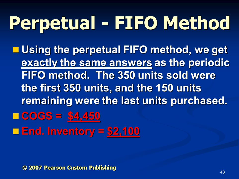 43 Perpetual - FIFO Method Using the perpetual FIFO method, we get exactly the same answers as the periodic FIFO method. The 350 units sold were the f