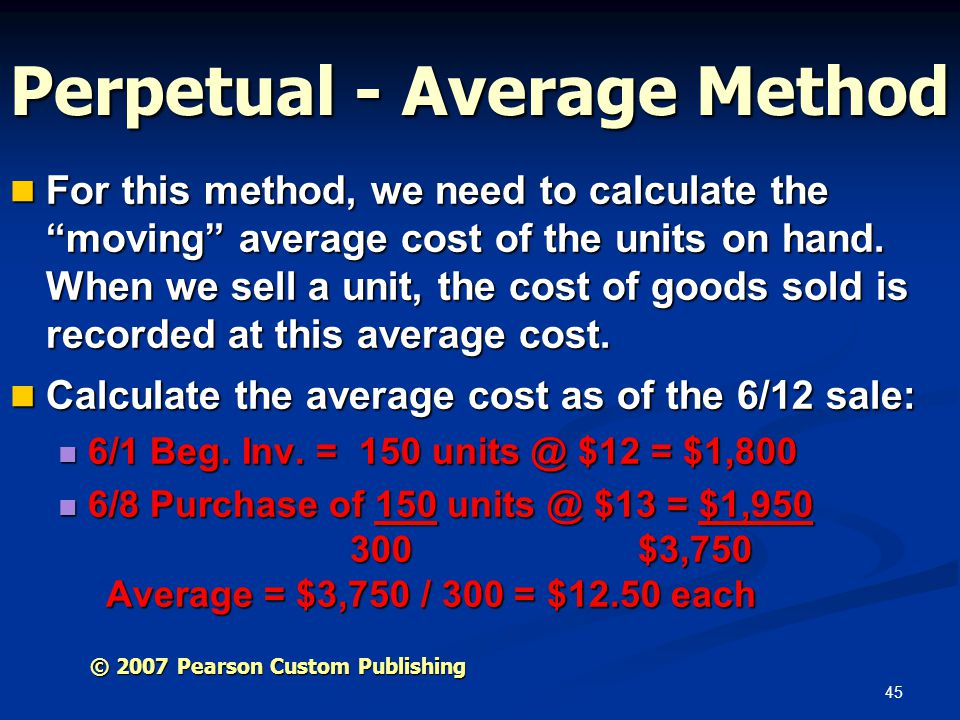 45 Perpetual - Average Method For this method, we need to calculate the moving average cost of the units on hand. When we sell a unit, the cost of goo