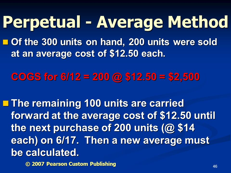 46 Perpetual - Average Method Of the 300 units on hand, 200 units were sold at an average cost of $12.50 each. COGS for 6/12 = 200 @ $12.50 = $2,500 O