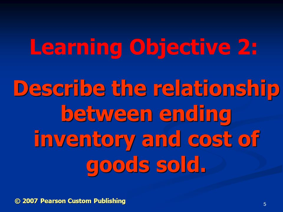 5 Describe the relationship between ending inventory and cost of goods sold. Learning Objective 2: © 2007 Pearson Custom Publishing