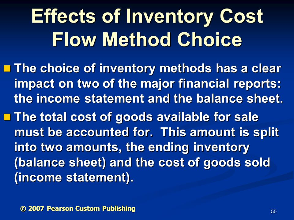 50 The choice of inventory methods has a clear impact on two of the major financial reports: the income statement and the balance sheet. The choice of