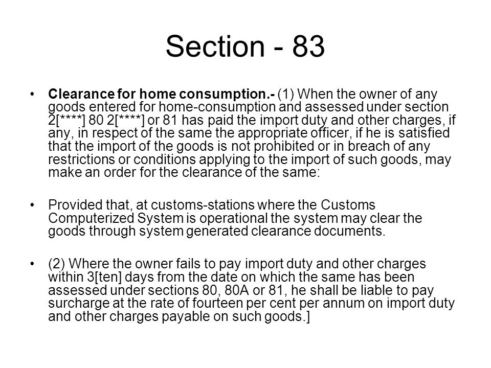 Section - 83 Clearance for home consumption.- (1) When the owner of any goods entered for home-consumption and assessed under section 2[****] 80 2[****] or 81 has paid the import duty and other charges, if any, in respect of the same the appropriate officer, if he is satisfied that the import of the goods is not prohibited or in breach of any restrictions or conditions applying to the import of such goods, may make an order for the clearance of the same: Provided that, at customs-stations where the Customs Computerized System is operational the system may clear the goods through system generated clearance documents.