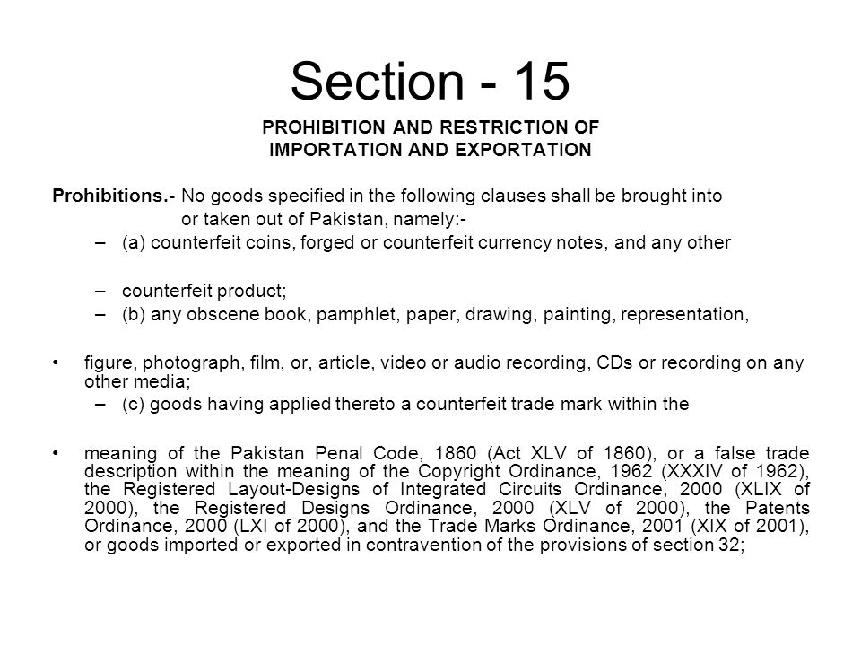 Section - 15 PROHIBITION AND RESTRICTION OF IMPORTATION AND EXPORTATION Prohibitions.- No goods specified in the following clauses shall be brought into or taken out of Pakistan, namely:- –(a) counterfeit coins, forged or counterfeit currency notes, and any other –counterfeit product; –(b) any obscene book, pamphlet, paper, drawing, painting, representation, figure, photograph, film, or, article, video or audio recording, CDs or recording on any other media; –(c) goods having applied thereto a counterfeit trade mark within the meaning of the Pakistan Penal Code, 1860 (Act XLV of 1860), or a false trade description within the meaning of the Copyright Ordinance, 1962 (XXXIV of 1962), the Registered Layout-Designs of Integrated Circuits Ordinance, 2000 (XLIX of 2000), the Registered Designs Ordinance, 2000 (XLV of 2000), the Patents Ordinance, 2000 (LXI of 2000), and the Trade Marks Ordinance, 2001 (XIX of 2001), or goods imported or exported in contravention of the provisions of section 32;