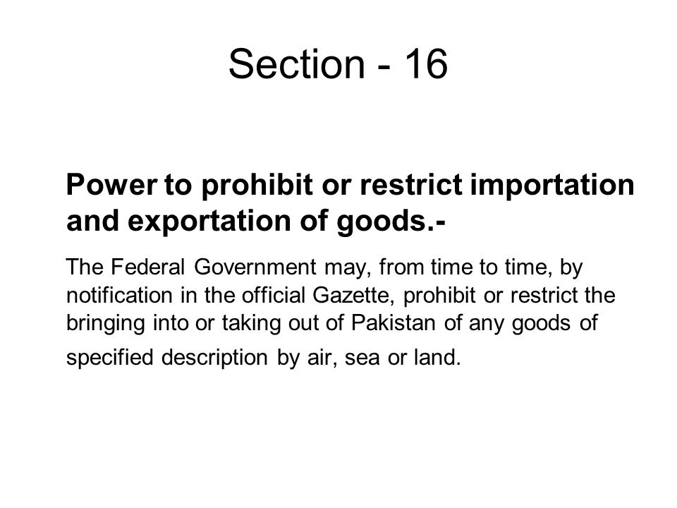 Section - 16 Power to prohibit or restrict importation and exportation of goods.- The Federal Government may, from time to time, by notification in the official Gazette, prohibit or restrict the bringing into or taking out of Pakistan of any goods of specified description by air, sea or land.