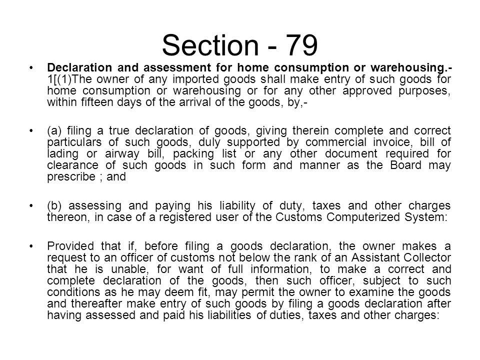 Section - 79 Declaration and assessment for home consumption or warehousing.- 1[(1)The owner of any imported goods shall make entry of such goods for home consumption or warehousing or for any other approved purposes, within fifteen days of the arrival of the goods, by,- (a) filing a true declaration of goods, giving therein complete and correct particulars of such goods, duly supported by commercial invoice, bill of lading or airway bill, packing list or any other document required for clearance of such goods in such form and manner as the Board may prescribe ; and (b) assessing and paying his liability of duty, taxes and other charges thereon, in case of a registered user of the Customs Computerized System: Provided that if, before filing a goods declaration, the owner makes a request to an officer of customs not below the rank of an Assistant Collector that he is unable, for want of full information, to make a correct and complete declaration of the goods, then such officer, subject to such conditions as he may deem fit, may permit the owner to examine the goods and thereafter make entry of such goods by filing a goods declaration after having assessed and paid his liabilities of duties, taxes and other charges: