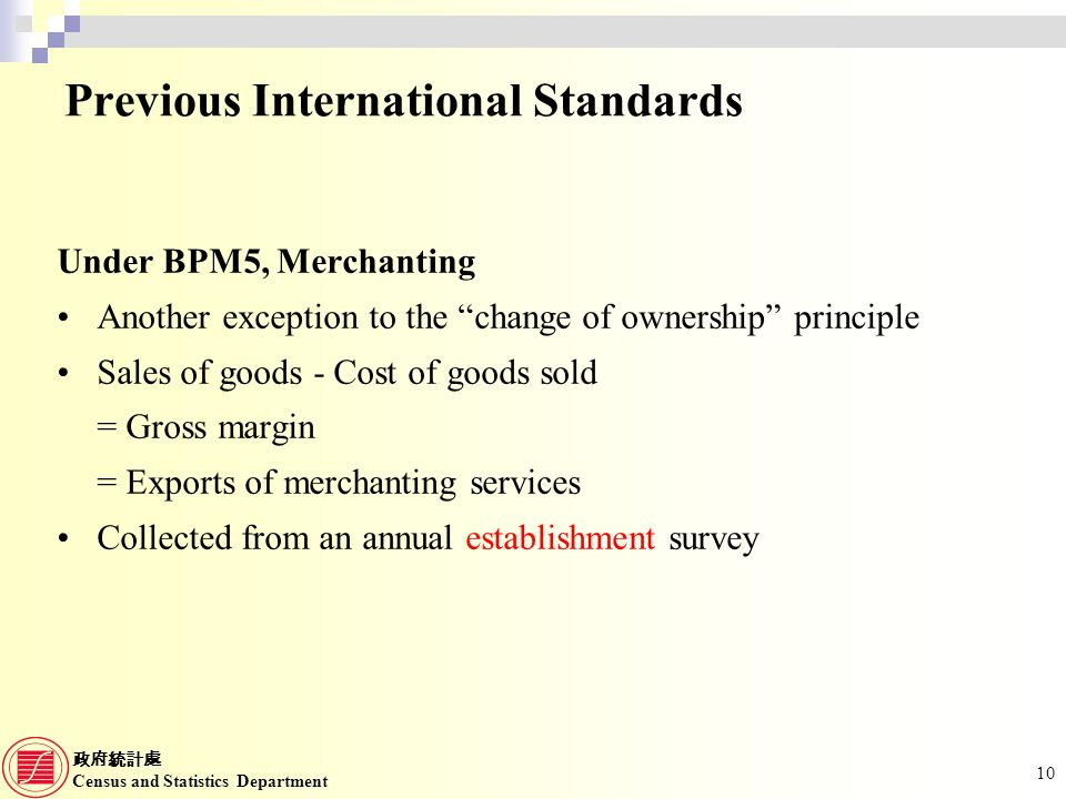 Census and Statistics Department 10 Under BPM5, Merchanting Another exception to the change of ownership principle Sales of goods - Cost of goods sold = Gross margin = Exports of merchanting services Collected from an annual establishment survey Previous International Standards