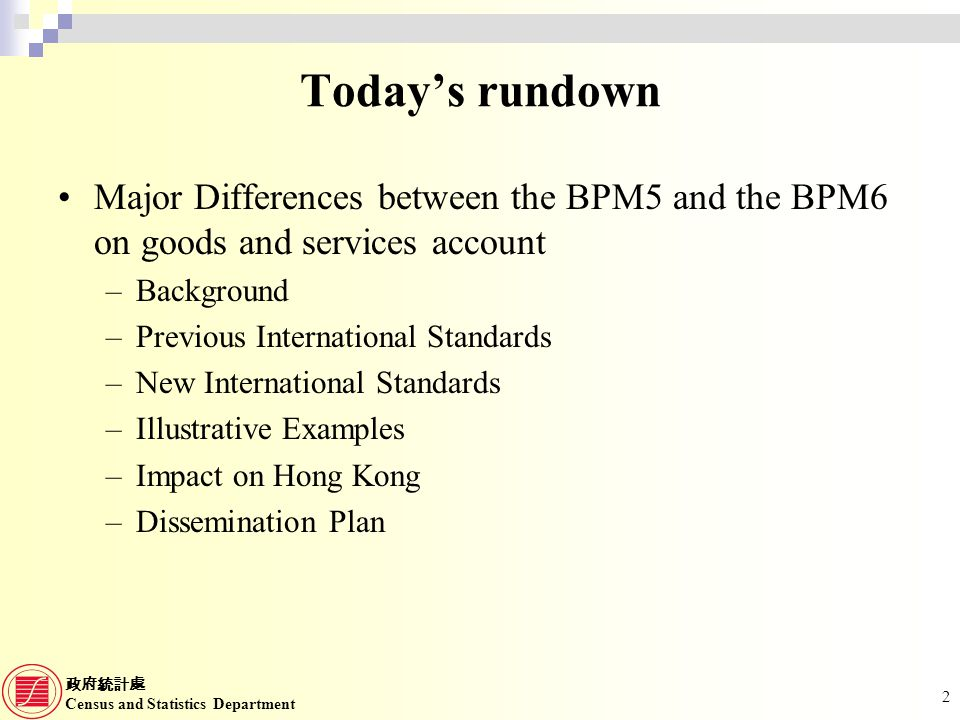 Census and Statistics Department 2 Todays rundown Major Differences between the BPM5 and the BPM6 on goods and services account –Background –Previous International Standards –New International Standards –Illustrative Examples –Impact on Hong Kong –Dissemination Plan