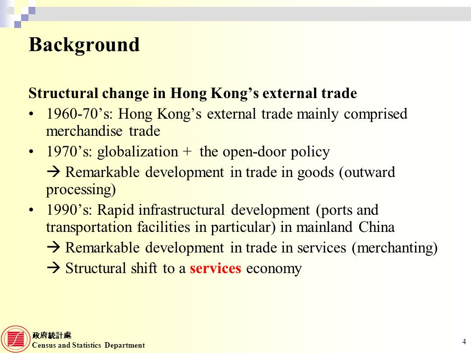 Census and Statistics Department 4 Background Structural change in Hong Kongs external trade s: Hong Kongs external trade mainly comprised merchandise trade 1970s: globalization + the open-door policy Remarkable development in trade in goods (outward processing) 1990s: Rapid infrastructural development (ports and transportation facilities in particular) in mainland China Remarkable development in trade in services (merchanting) Structural shift to a services economy
