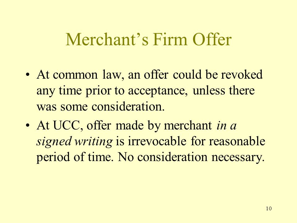 10 Merchants Firm Offer At common law, an offer could be revoked any time prior to acceptance, unless there was some consideration. At UCC, offer made