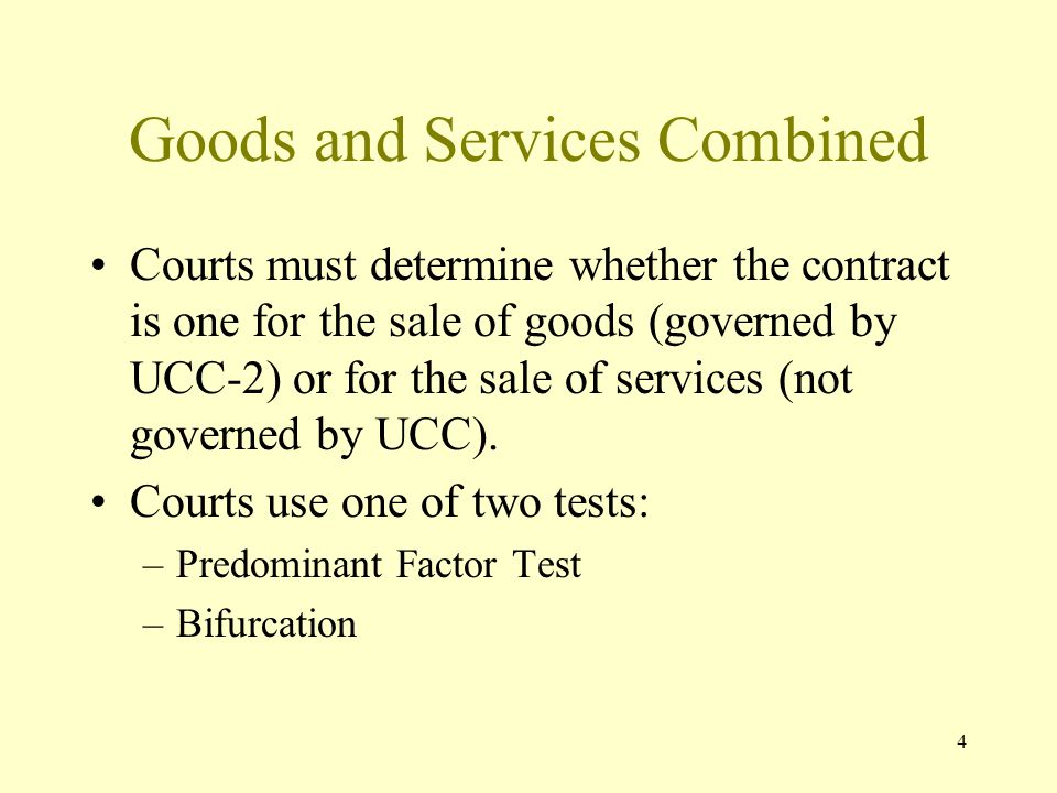 4 Goods and Services Combined Courts must determine whether the contract is one for the sale of goods (governed by UCC-2) or for the sale of services (not governed by UCC).