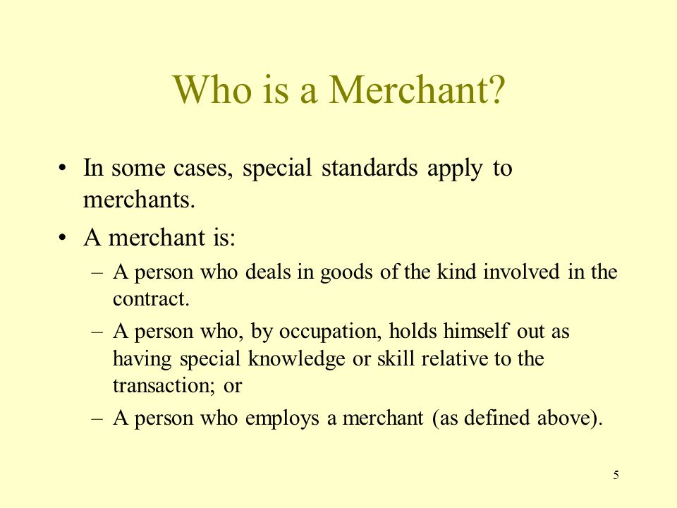 5 Who is a Merchant? In some cases, special standards apply to merchants. A merchant is: –A person who deals in goods of the kind involved in the cont