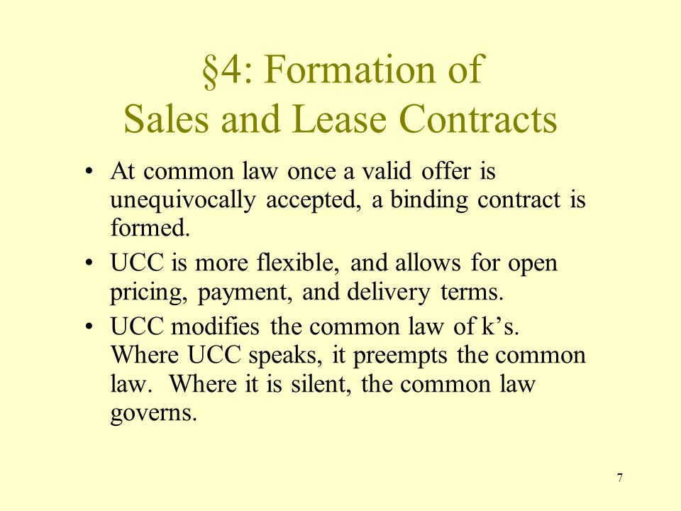 7 §4: Formation of Sales and Lease Contracts At common law once a valid offer is unequivocally accepted, a binding contract is formed.
