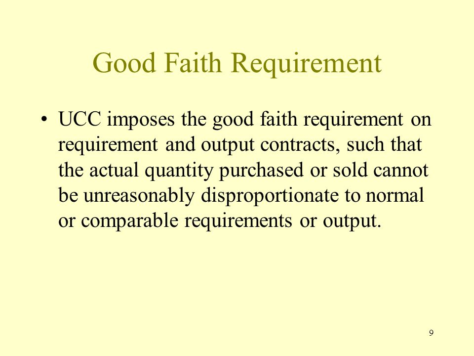 9 Good Faith Requirement UCC imposes the good faith requirement on requirement and output contracts, such that the actual quantity purchased or sold cannot be unreasonably disproportionate to normal or comparable requirements or output.