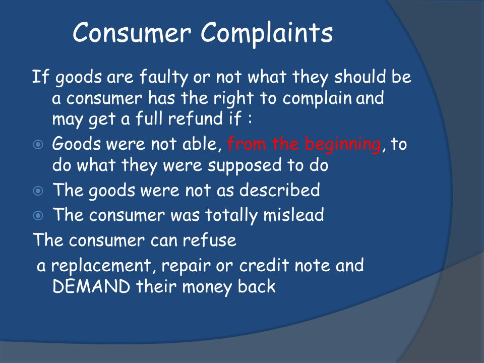If goods are faulty or not what they should be a consumer has the right to complain and may get a full refund if : Goods were not able, from the begin