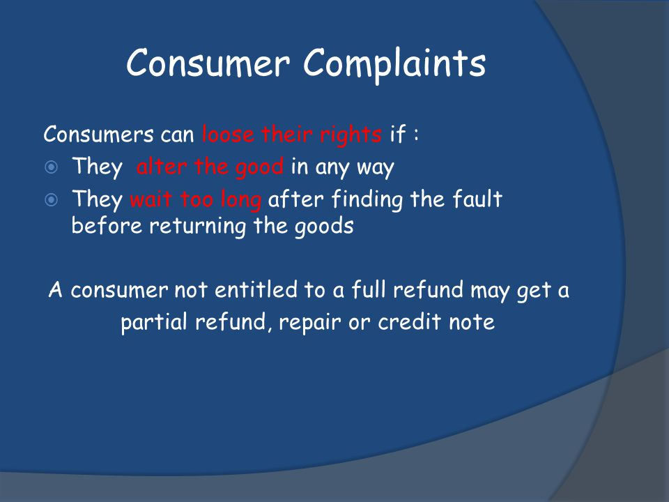 Consumer Complaints Consumers can loose their rights if : They alter the good in any way They wait too long after finding the fault before returning t