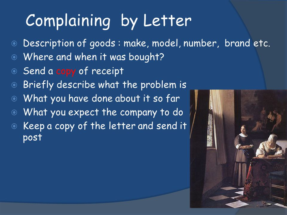 Complaining by Letter Description of goods : make, model, number, brand etc. Where and when it was bought? Send a copy of receipt Briefly describe wha