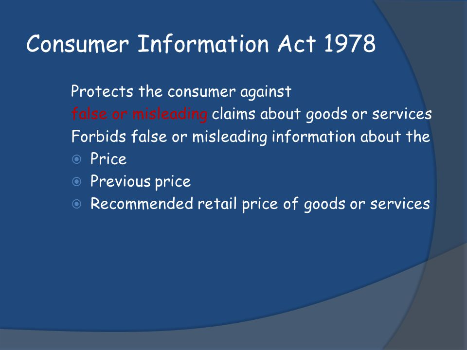 Consumer Information Act 1978 Protects the consumer against false or misleading claims about goods or services Forbids false or misleading information