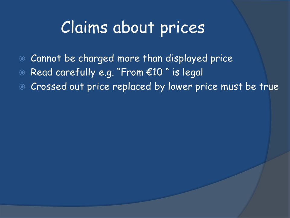 Claims about prices Cannot be charged more than displayed price Read carefully e.g. From 10 is legal Crossed out price replaced by lower price must be
