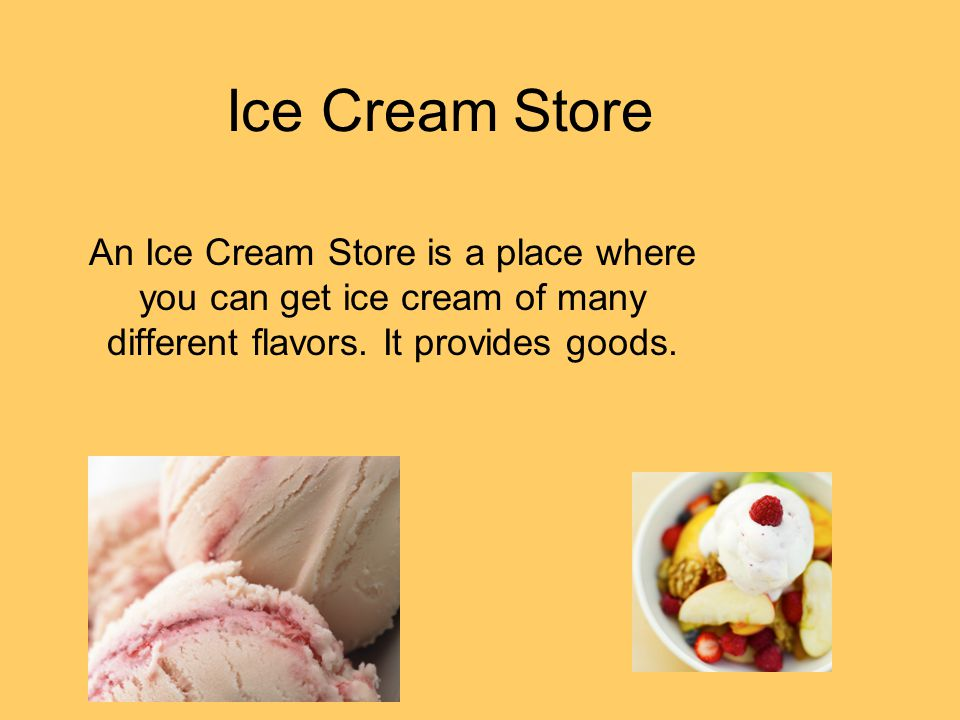 Ice Cream Store An Ice Cream Store is a place where you can get ice cream of many different flavors. It provides goods.