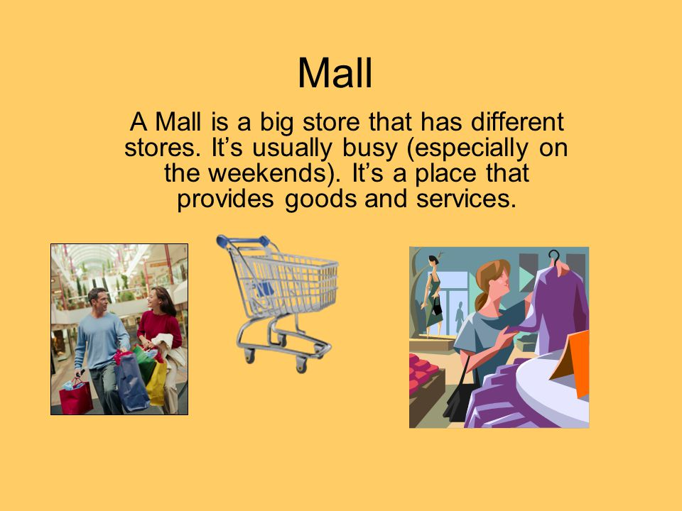 Mall A Mall is a big store that has different stores. Its usually busy (especially on the weekends). Its a place that provides goods and services.