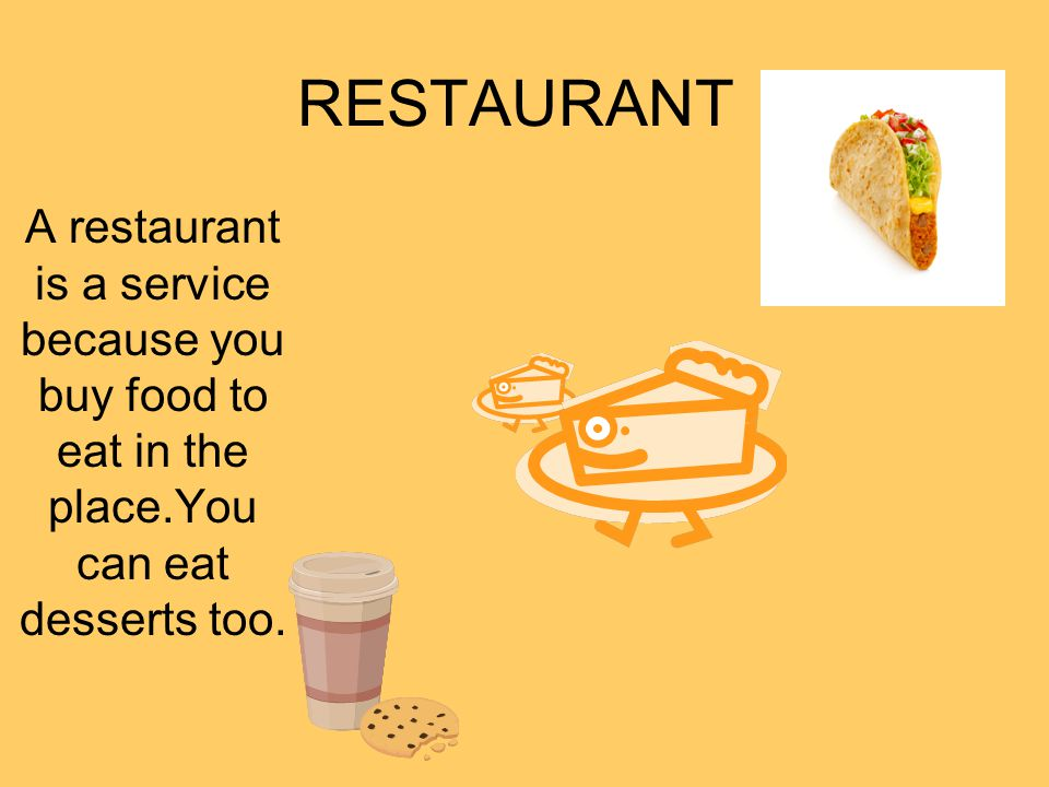 RESTAURANT A restaurant is a service because you buy food to eat in the place.You can eat desserts too.