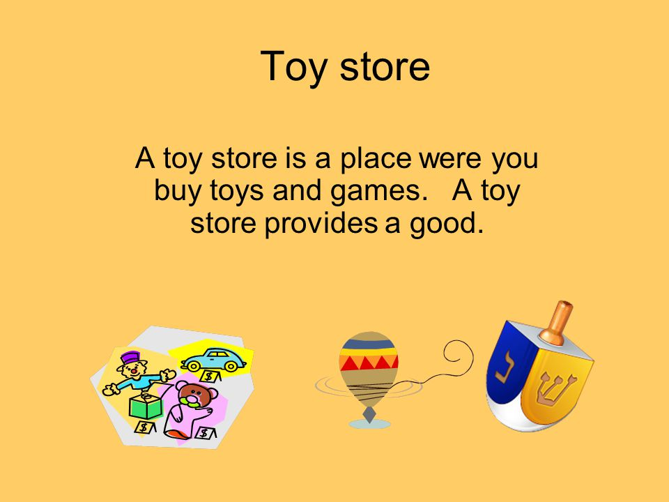 Toy store A toy store is a place were you buy toys and games. A toy store provides a good.