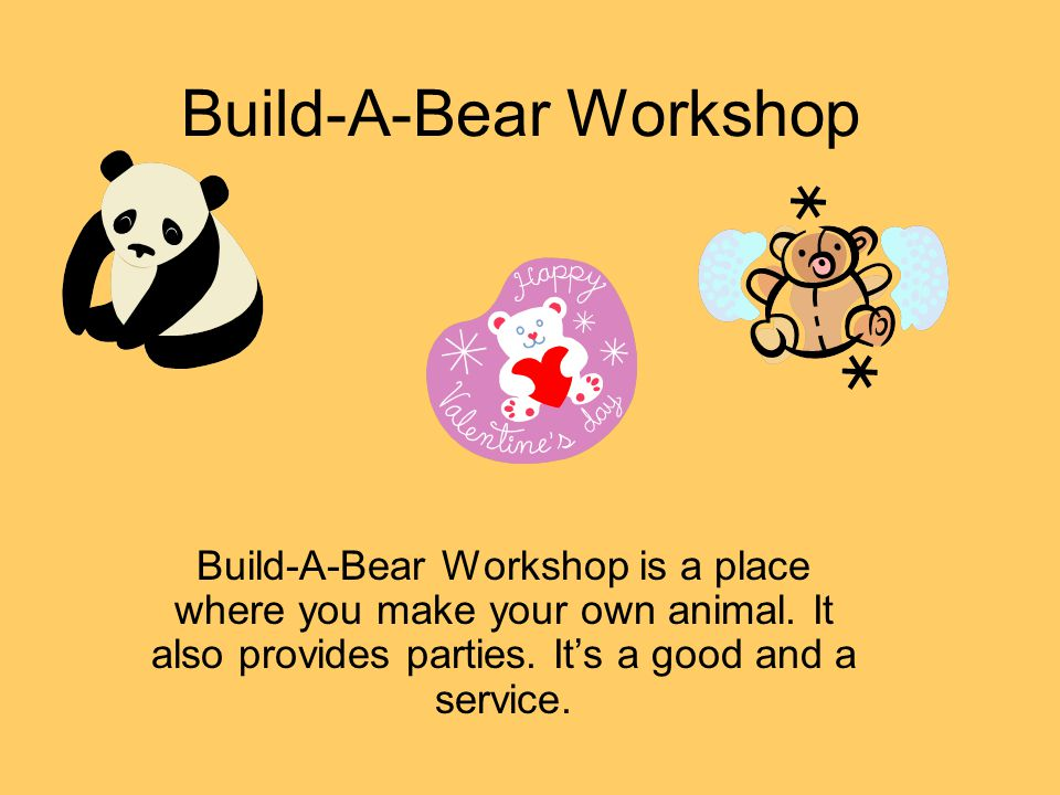 Build-A-Bear Workshop Build-A-Bear Workshop is a place where you make your own animal. It also provides parties. Its a good and a service.