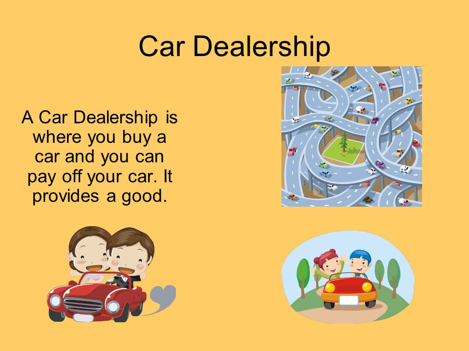 Car Dealership A Car Dealership is where you buy a car and you can pay off your car. It provides a good.