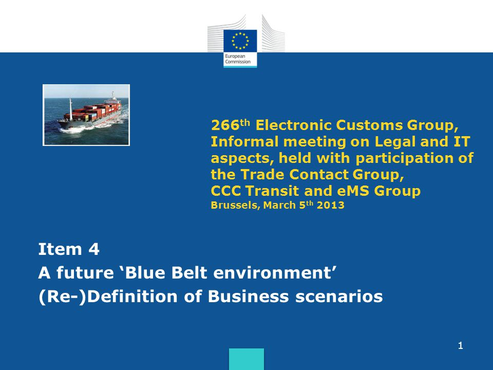 1 266 th Electronic Customs Group, Informal meeting on Legal and IT aspects, held with participation of the Trade Contact Group, CCC Transit and eMS Group Brussels, March 5 th 2013 Item 4 A future Blue Belt environment (Re-)Definition of Business scenarios