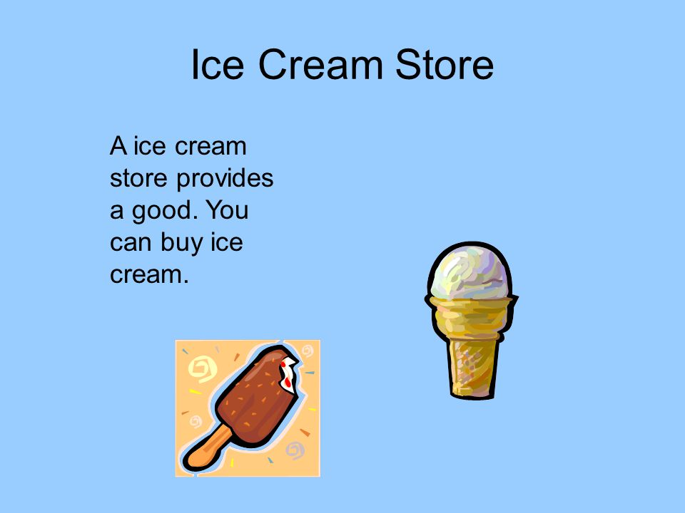 Ice Cream Store A ice cream store provides a good. You can buy ice cream.