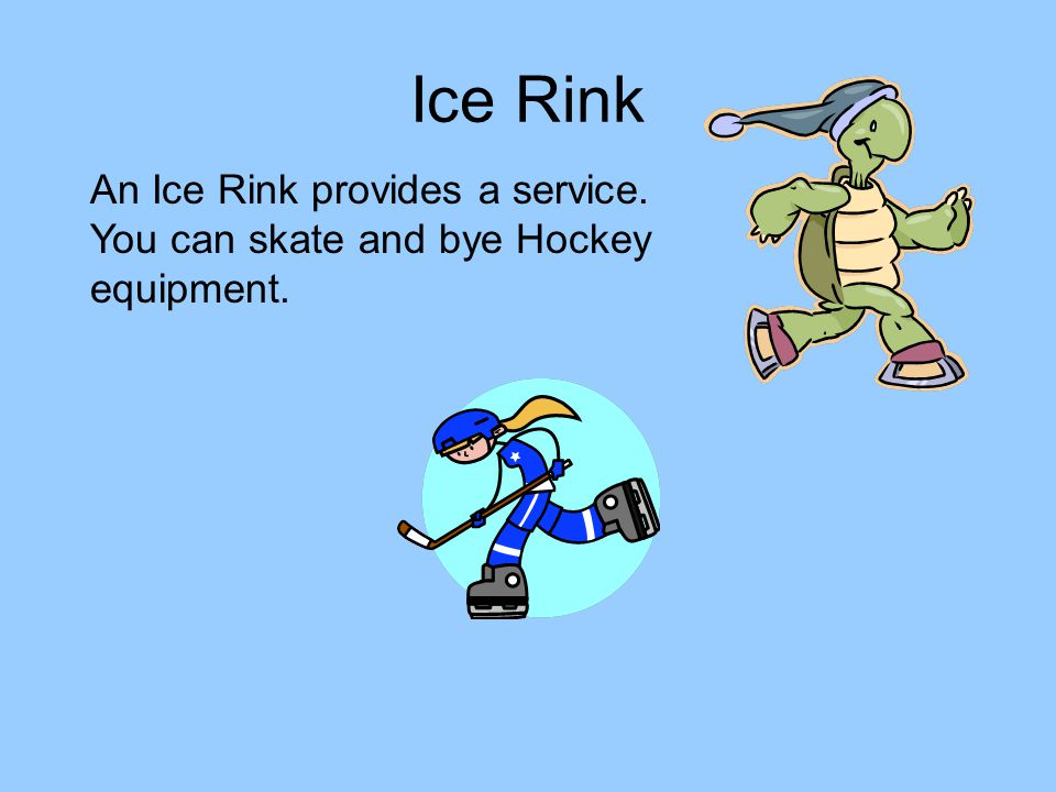 Ice Rink An Ice Rink provides a service. You can skate and bye Hockey equipment.