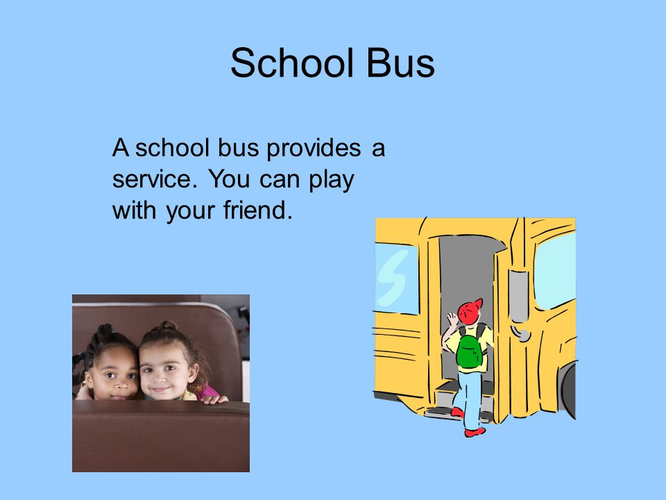 School Bus A school bus provides a service. You can play with your friend.